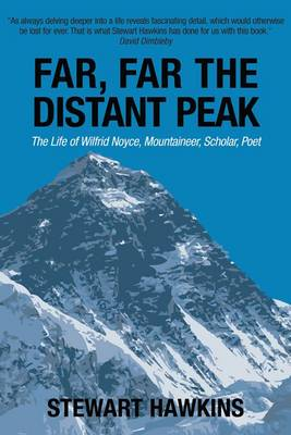 Far, Far, the Distant Peak: The Life of Wilfrid Noyce Mountaineer, Scholar, Poet
