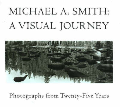 Michael A Smith -- A Visual Journey: Photographs from 25 Years