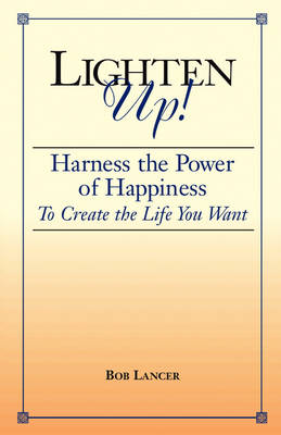Lighten Up!: Harness the Power of Happiness to Create the Life You Want
