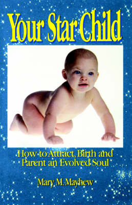 Your Star Child: Attracting, Birthing and Parenting an Evolved Soul