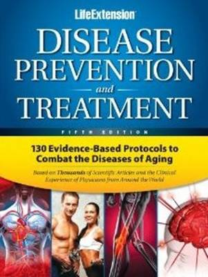 Disease Prevention & Treatment: 130 Evidence-Based Protocols to Combat the Diseases of Aging