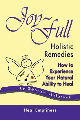 Joy-Full Holistic Remedies: How to Experience Your Natural Ability to Heal