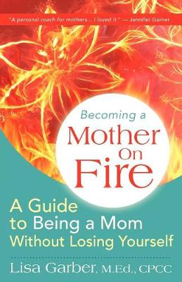 Becoming a Mother on Fire: A Guide to Being a Mom Without Losing Yourself
