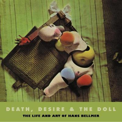 Death, Desire & The Doll: The Life and Art of Hans Bellmer