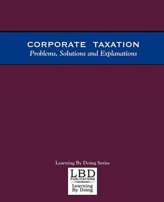 Corporate Taxation: Problems, Solutions and Explanations