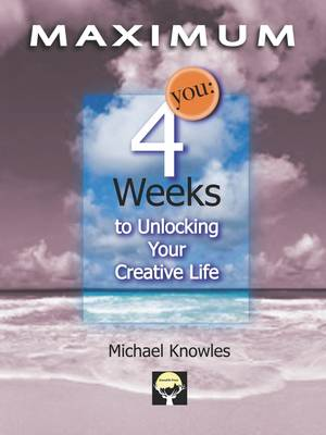 Maximum You: Four Weeks to Unlocking Your Creative Life