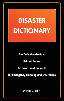 Disaster Dictionary: The Definitive Guide to Related Terms, Acronyms and Concepts for Emergency Planning and Operations