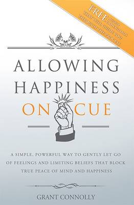 Allowing Happiness on Cue: A Simple, Powerful Way to Gently Let Go of Feelings and Limiting Beliefs That Block True Peace of Mind and Happiness
