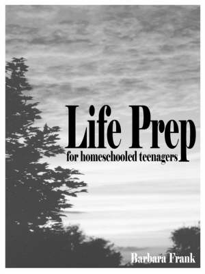 Life Prep for Homeschooled Teenagers, Second Edition: A Parent-Friendly Curriculum For Teaching Teens To Handle Money, Live Moral Lives And Get Ready For Adulthood