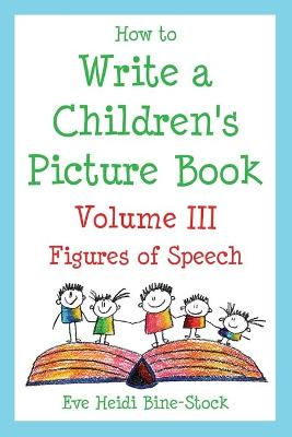 How to Write a Children's Picture Book Volume III: Figures of Speech: Learning from Fish is Fish, Lyle, Lyle, Crocodile, Owen, Caps for Sale, Where the Wild Things Are, and Other Favorite Stories