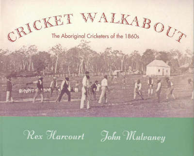 Cricket Walkabout: The Aboriginal Cricketers of the 1860s