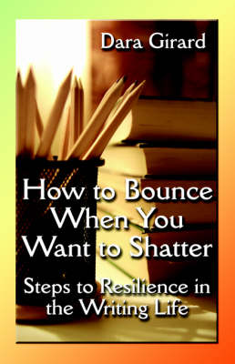 How to Bounce When You Want to Shatter: Steps to Resilience in the Writing Life