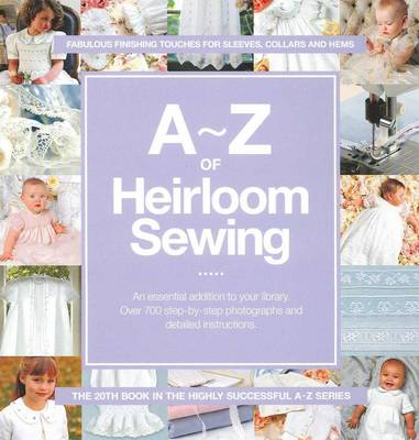 A-Z of Heirloom Sewing: Fabulous Finishing Touches for Sleeves, Collars and Hems