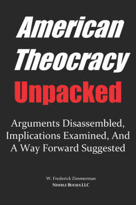 American Theocracy Unpacked: Arguments Disassembled, Implications Explored, and a Way Forward Suggested