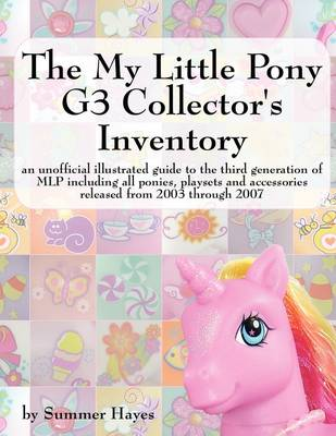 The My Little Pony G3 Collector's Inventory: an Unofficial Full Color Illustrated Guide to the Third Generation of MLP Including All Ponies, Playsets and Accessories from 2003 to the Present