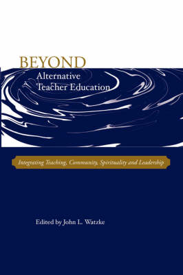 Beyond Alternative Teacher Education: Integrating Teaching, Community, Spirituality and Leadership