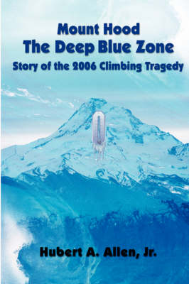 Mount Hood the Deep Blue Zone: Story of the 2006 Climbing Tragedy