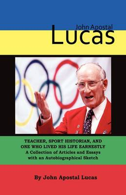 John Apostal Lucas: Teacher, Sport Historian, and One Who Lived His Life Earnestly. A Collection of Articles and Essays with an Autobiographical Sketch