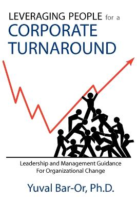 Leveraging People for a Corporate Turnaround: Leadership and Management Guidance for Organizational Change