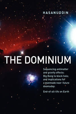 The Dominium Sequencing Antimatter and Gravity Effect: Big Bang to Black Hole; And Implications for a Manmade Near-Future Doomsday: End-Of-All-Life on Earth