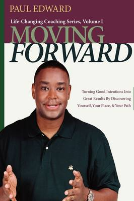 Moving Forward: Turning Good Intentions into Great Results by Discovering Yourself, Your Place & Your Path