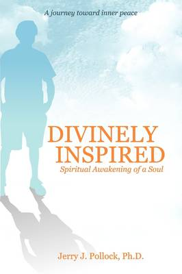 Divinely Inspired: Spiritual Awakening of a Soul, from Bipolar, Primal Therapy, Suicide and Science to God's Miracles
