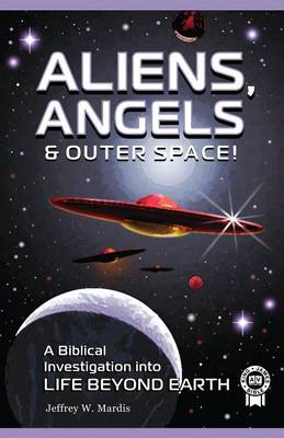 ALIENS, ANGELS & OUTER SPACE! A Biblical Investigation into Life Beyond Earth