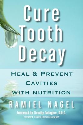 Cure Tooth Decay: Heal and Prevent Cavities with Nutrition (First Edition)