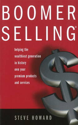 Boomer Selling: Helping the Wealthiest Generation in History Own Your Premium Products & Services