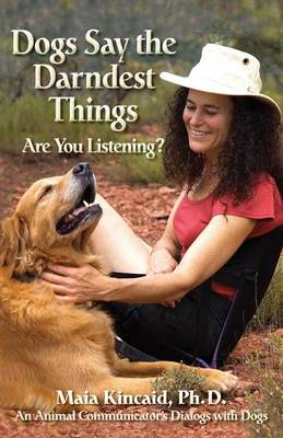 Dogs Say the Darndest Things; Are You Listening? An Animal Communicator's Dialogs with Dogs