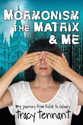 Mormonism, the Matrix, and Me: My Journey from Kolob to Calvary