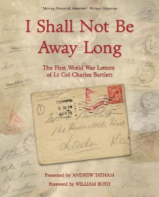 I Shall Not Be Away Long: The First World War Letters of Lt Col Charles Bartlett