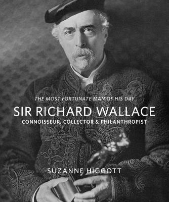 `The Most Fortunate Man of his Day' Sir Richard Wallace:: Connoisseur, Collector, Philanthropist