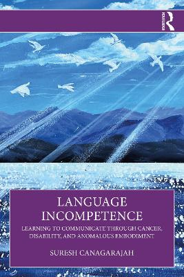 Language Incompetence: Learning to Communicate through Cancer, Disability, and Anomalous Embodiment