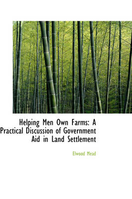 Helping Men Own Farms: A Practical Discussion of Government Aid in Land Settlement