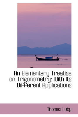 An Elementary Treatise on Trigonometry: With Its Different Applications