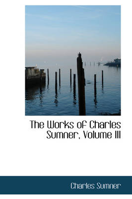 The Works of Charles Sumner, Volume III