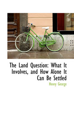 The Land Question: What It Involves, and How Alone It Can Be Settled