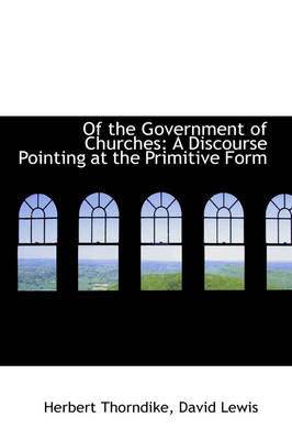 Of the Government of Churches: A Discourse Pointing at the Primitive Form