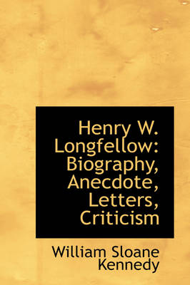 Henry W. Longfellow: Biography, Anecdote, Letters, Criticism