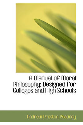 A Manual of Moral Philosophy Designed for Colleges and High Schools
