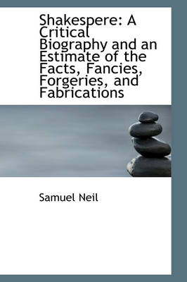 Shakespere: A Critical Biography and an Estimate of the Facts, Fancies, Forgeries, and Fabrications