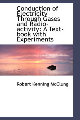 Conduction of Electricity Through Gases and Radio-Activity: A Text-Book with Experiments