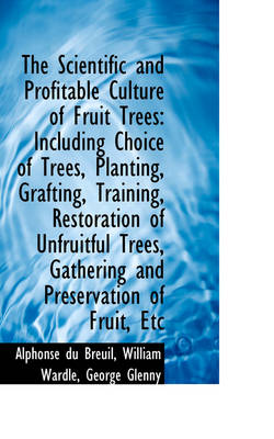 The Scientific and Profitable Culture of Fruit Trees: Including Choice of Trees, Planting, Grafting