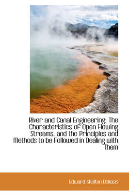 River and Canal Engineering: The Characteristics of Open Flowing Streams, and the Principles and Met