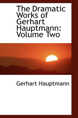 The Dramatic Works of Gerhart Hauptmann: Volume Two