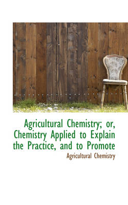Agricultural Chemistry or Chemistry Applied to Explain the Practice