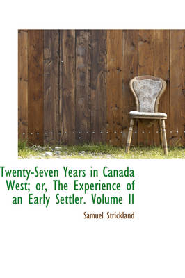 Twenty-Seven Years in Canada West; Or, the Experience of an Early Settler. Volume II