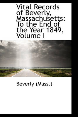 Vital Records of Beverly, Massachusetts: To the End of the Year 1849, Volume I