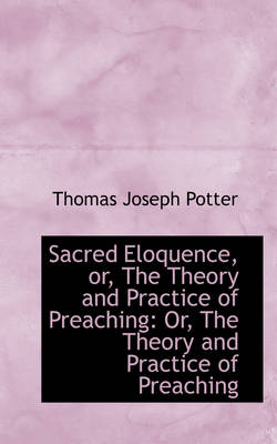 Sacred Eloquence, Or, the Theory and Practice of Preaching: Or, the Theory and Practice of Preaching